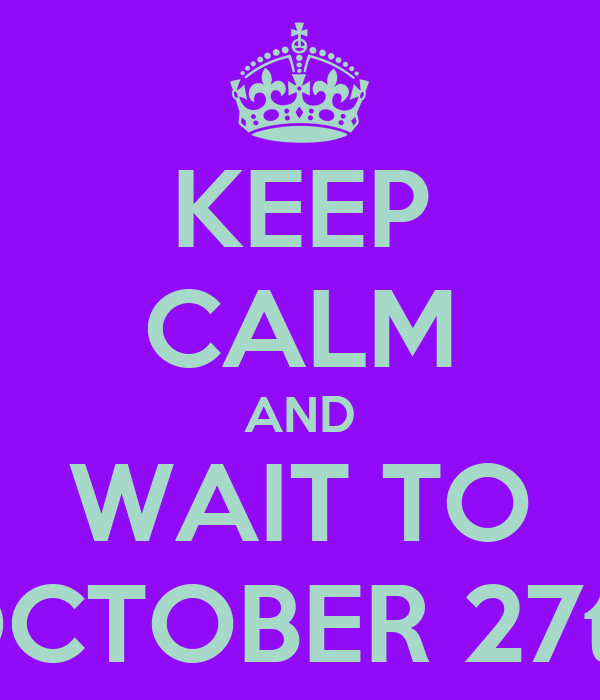 KEEP CALM AND WAIT TO OCTOBER 27th