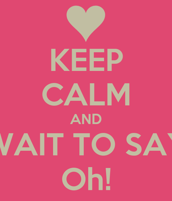 KEEP CALM AND WAIT TO SAY Oh!