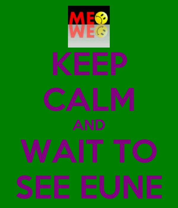 KEEP CALM AND WAIT TO SEE EUNE