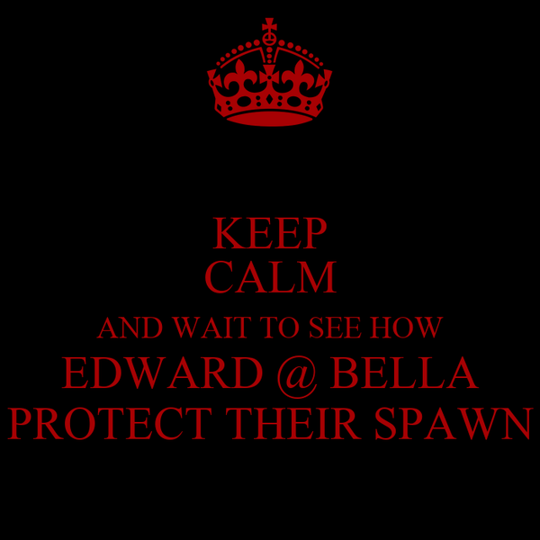 KEEP CALM AND WAIT TO SEE HOW EDWARD @ BELLA PROTECT THEIR SPAWN