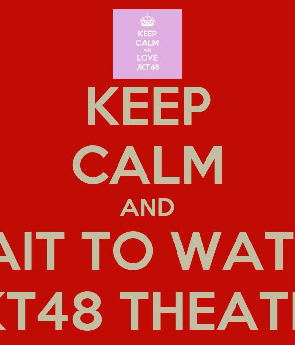 KEEP CALM AND WAIT TO WATCH JKT48 THEATER
