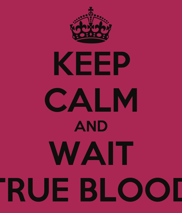 KEEP CALM AND WAIT TRUE BLOOD
