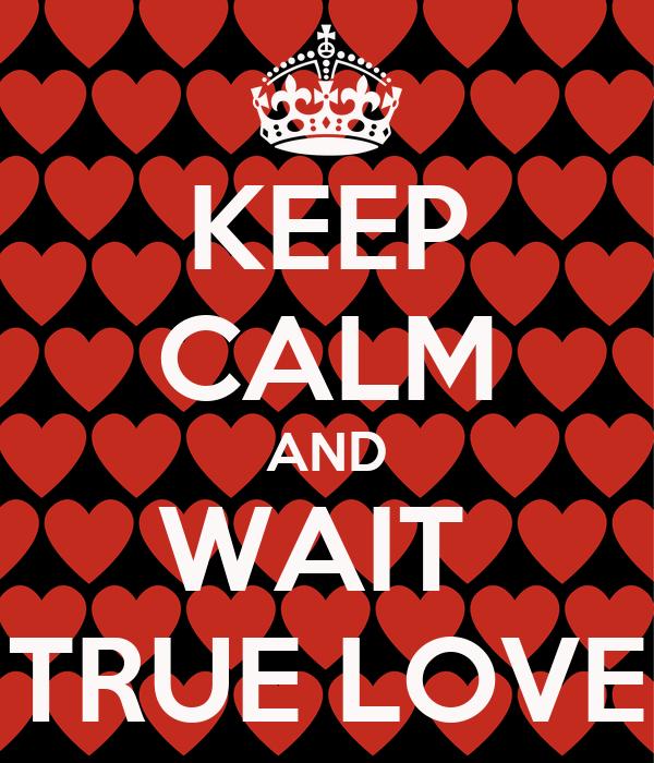KEEP CALM AND WAIT  TRUE LOVE