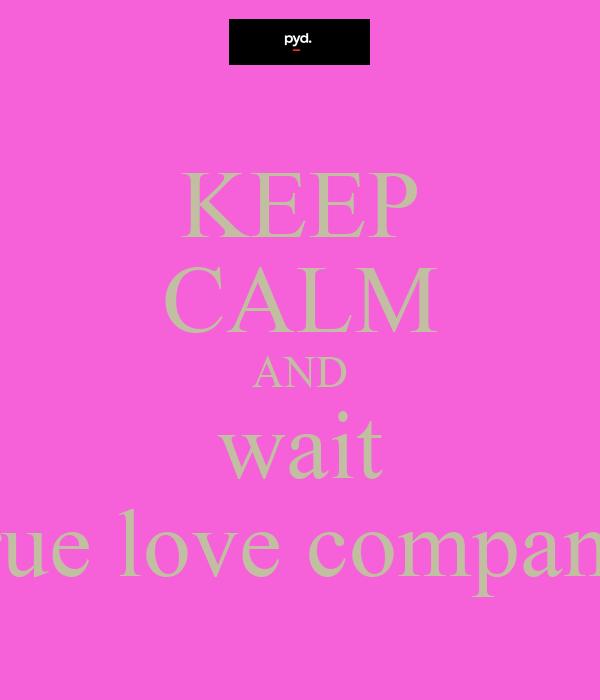 KEEP CALM AND wait true love company