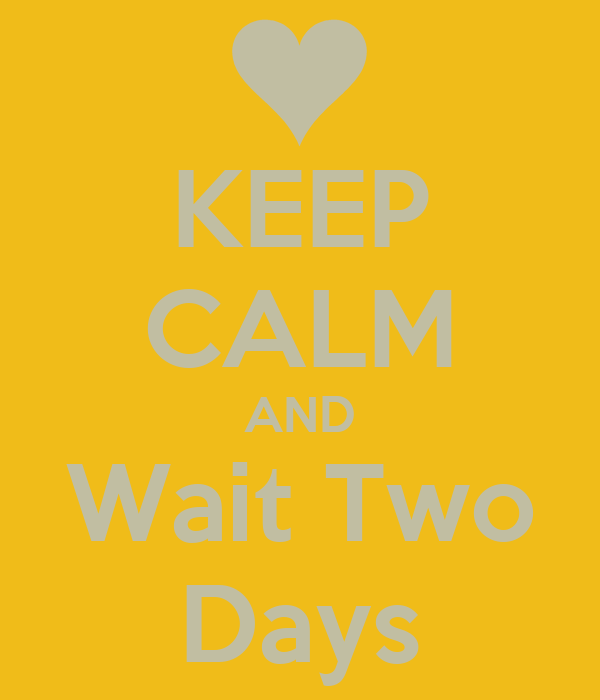KEEP CALM AND Wait Two Days