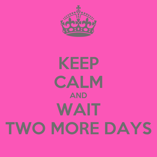 KEEP CALM AND WAIT TWO MORE DAYS