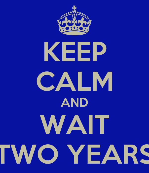 KEEP CALM AND WAIT TWO YEARS