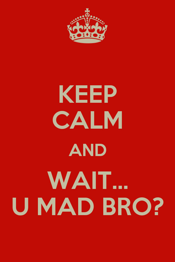 KEEP CALM AND WAIT... U MAD BRO?