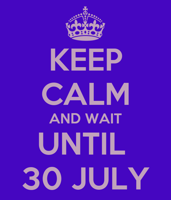 KEEP CALM AND WAIT UNTIL  30 JULY