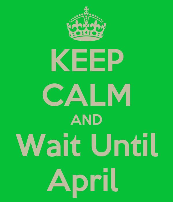 KEEP CALM AND Wait Until April