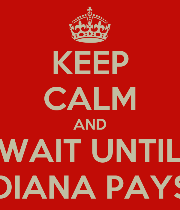 KEEP CALM AND WAIT UNTIL DIANA PAYS