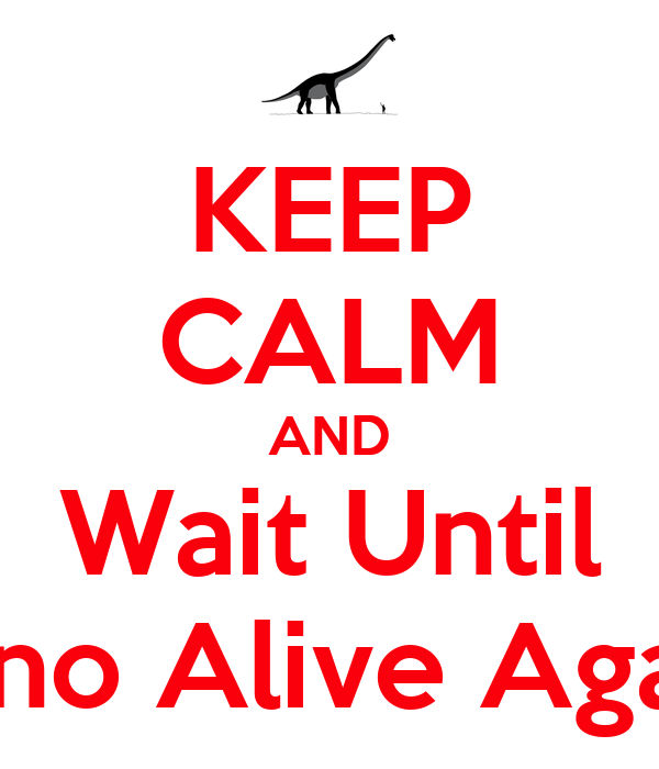 KEEP CALM AND Wait Until Dino Alive Again