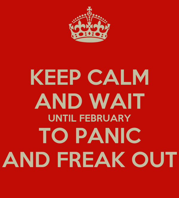 KEEP CALM AND WAIT UNTIL FEBRUARY TO PANIC AND FREAK OUT