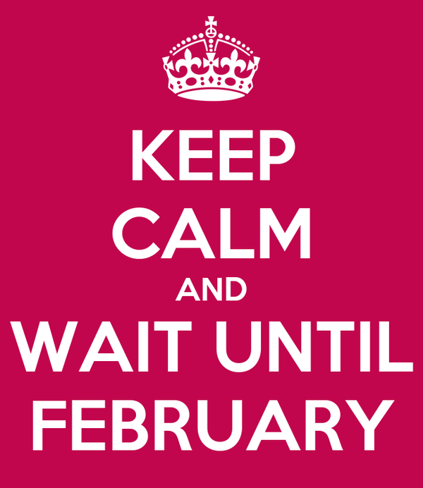 KEEP CALM AND WAIT UNTIL FEBRUARY