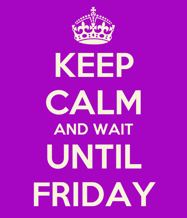 KEEP CALM AND WAIT UNTIL FRIDAY