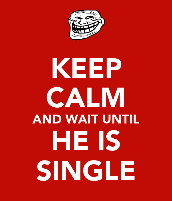 KEEP CALM AND WAIT UNTIL HE IS SINGLE
