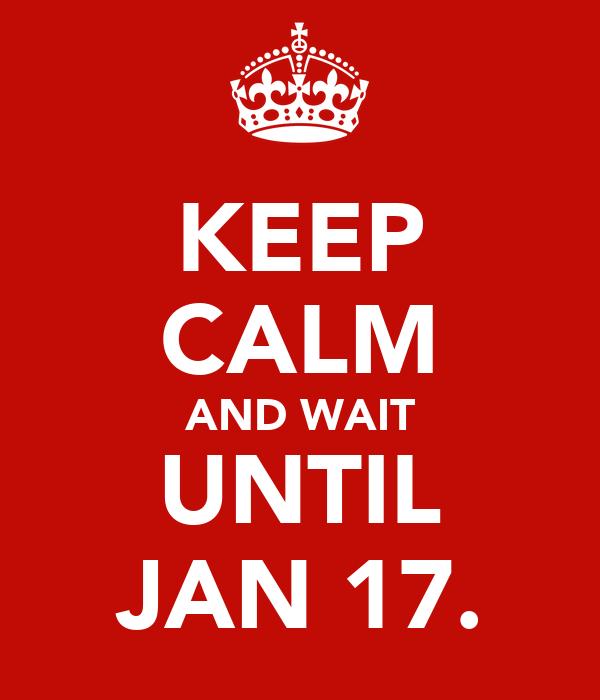 KEEP CALM AND WAIT UNTIL JAN 17.