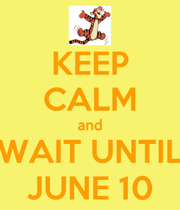 KEEP CALM and WAIT UNTIL JUNE 10