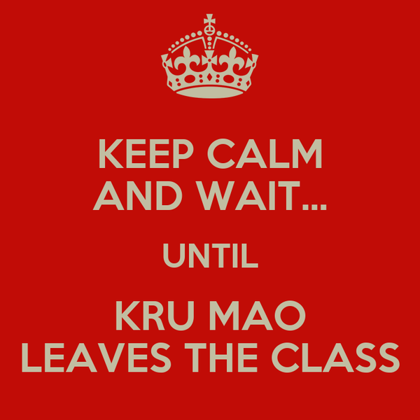 KEEP CALM AND WAIT... UNTIL KRU MAO LEAVES THE CLASS