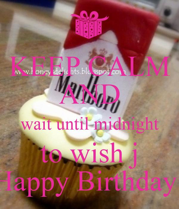 KEEP CALM AND wait until midnight to wish j Happy Birthday!