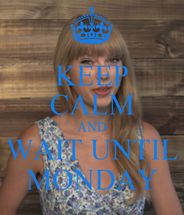 KEEP CALM AND WAIT UNTIL MONDAY