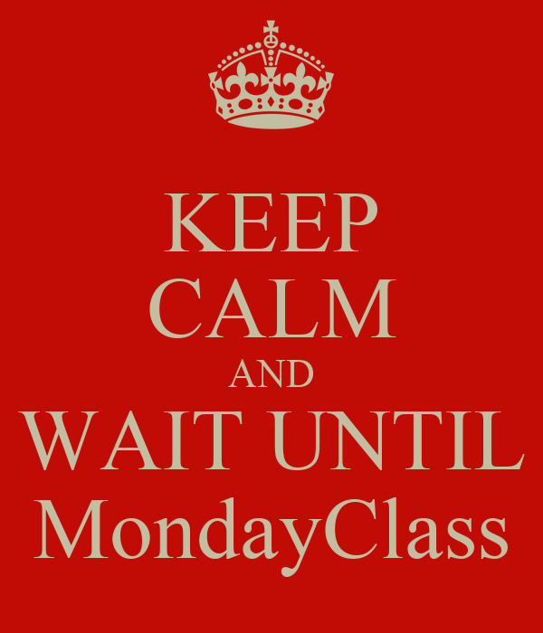 KEEP CALM AND WAIT UNTIL MondayClass