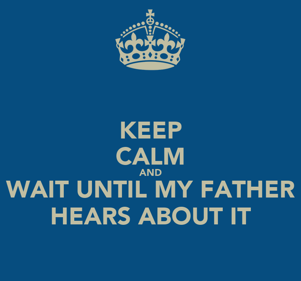 KEEP CALM AND WAIT UNTIL MY FATHER HEARS ABOUT IT