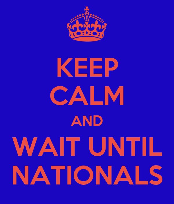 KEEP CALM AND WAIT UNTIL NATIONALS