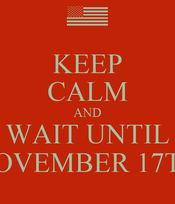 KEEP CALM AND WAIT UNTIL NOVEMBER 17TH