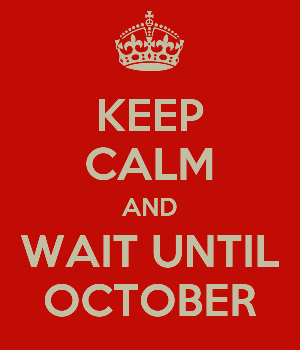 KEEP CALM AND WAIT UNTIL OCTOBER
