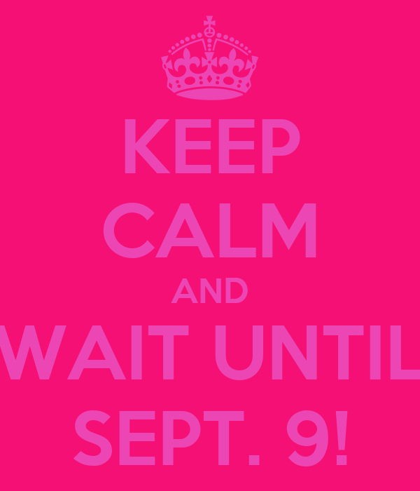 KEEP CALM AND WAIT UNTIL SEPT. 9!