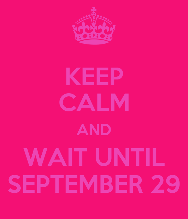 KEEP CALM AND WAIT UNTIL SEPTEMBER 29