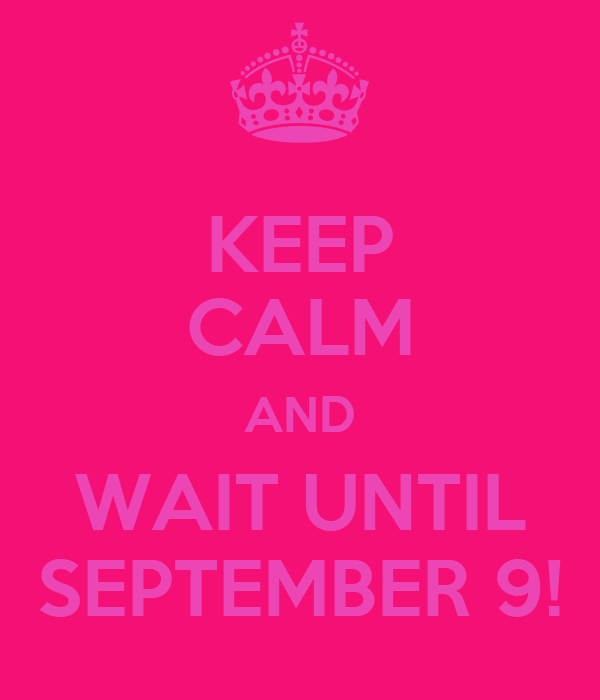 KEEP CALM AND WAIT UNTIL SEPTEMBER 9!