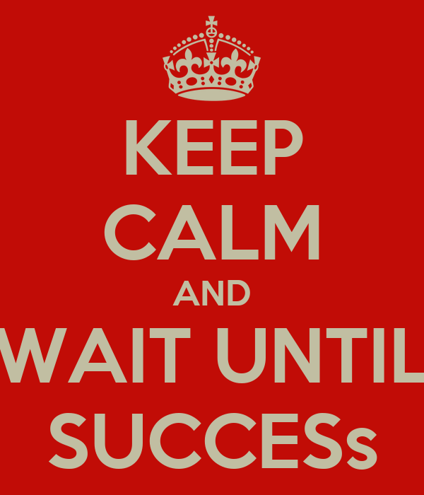 KEEP CALM AND WAIT UNTIL SUCCESs