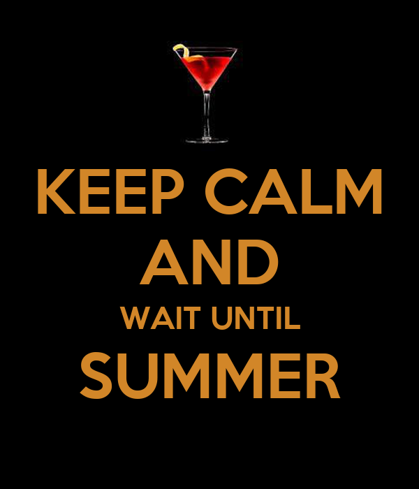 KEEP CALM AND WAIT UNTIL SUMMER