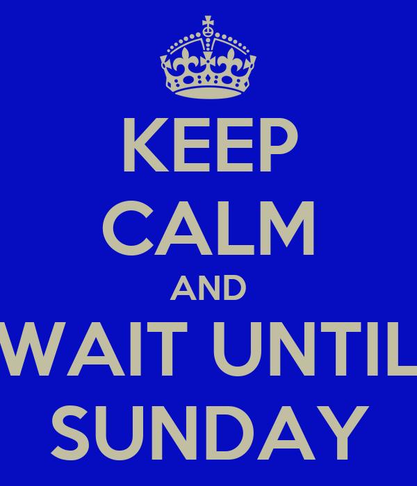 KEEP CALM AND WAIT UNTIL SUNDAY