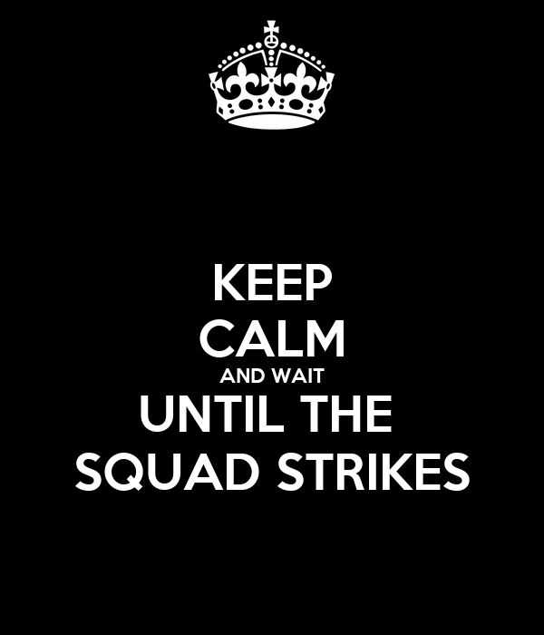 KEEP CALM AND WAIT UNTIL THE  SQUAD STRIKES