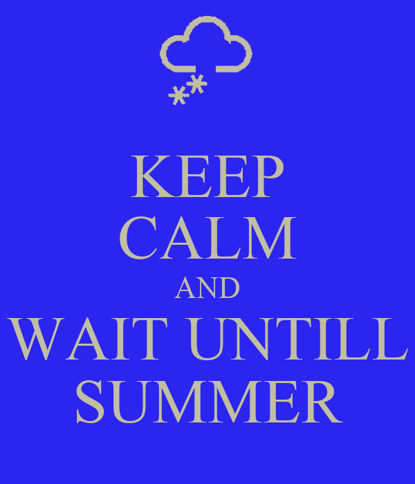 KEEP CALM AND WAIT UNTILL SUMMER