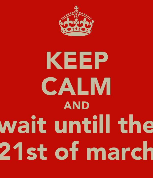 KEEP CALM AND wait untill the 21st of march