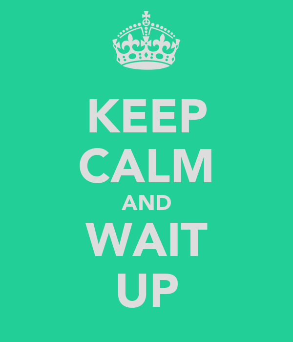 KEEP CALM AND WAIT UP