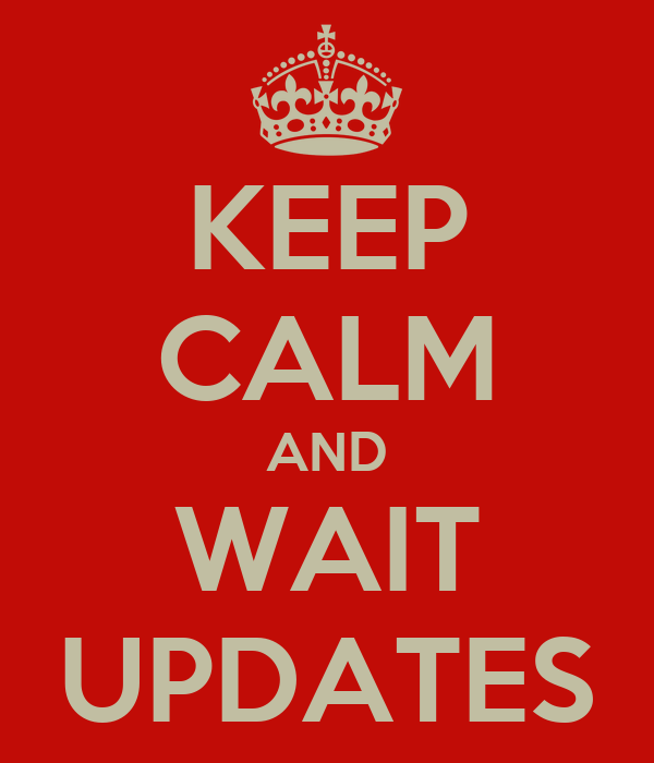 KEEP CALM AND WAIT UPDATES