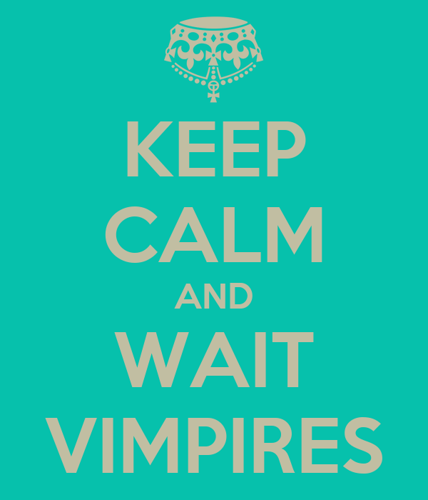 KEEP CALM AND WAIT VIMPIRES
