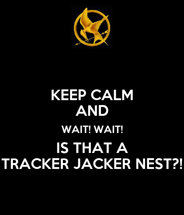 KEEP CALM AND WAIT! WAIT! IS THAT A TRACKER JACKER NEST?!