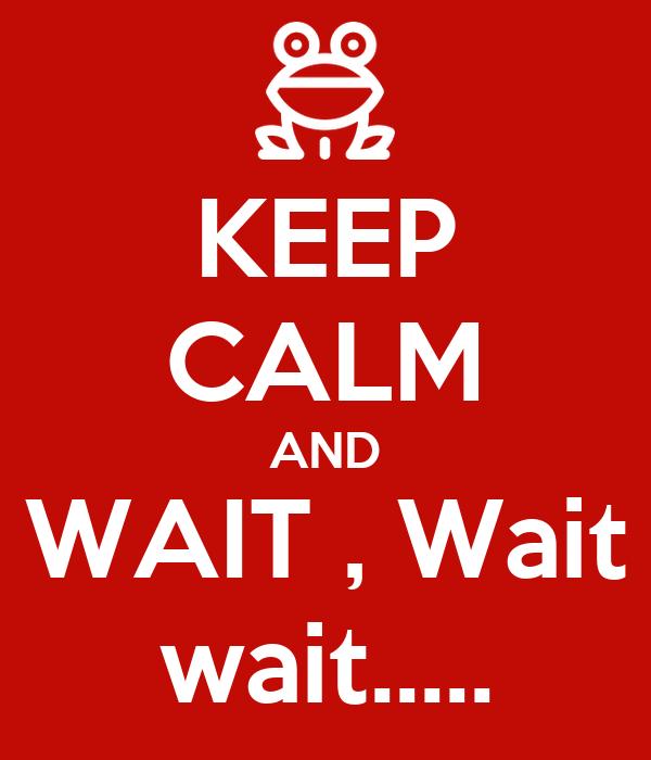 KEEP CALM AND WAIT , Wait wait.....