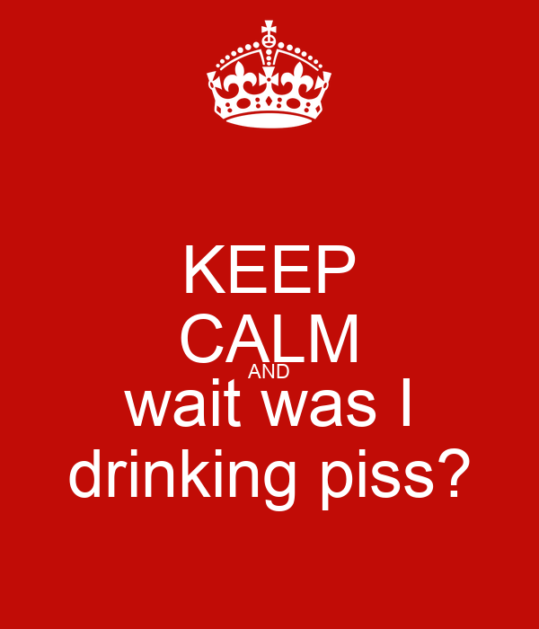 KEEP CALM AND wait was I drinking piss?