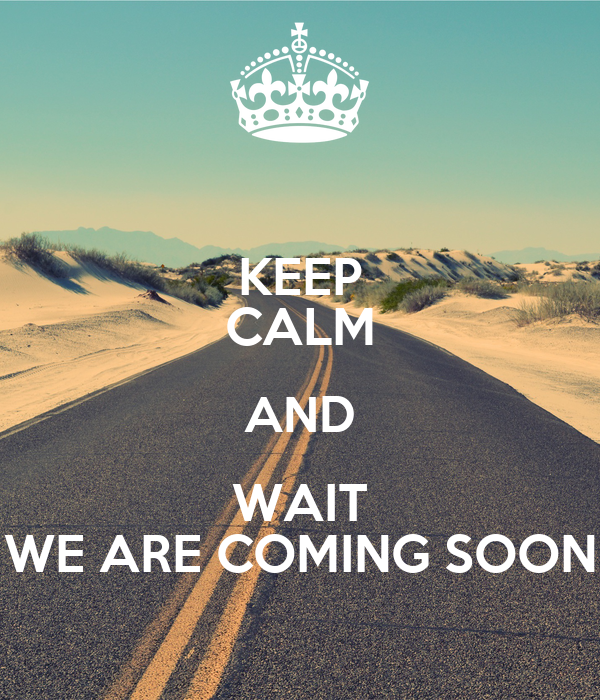 KEEP CALM AND WAIT WE ARE COMING SOON