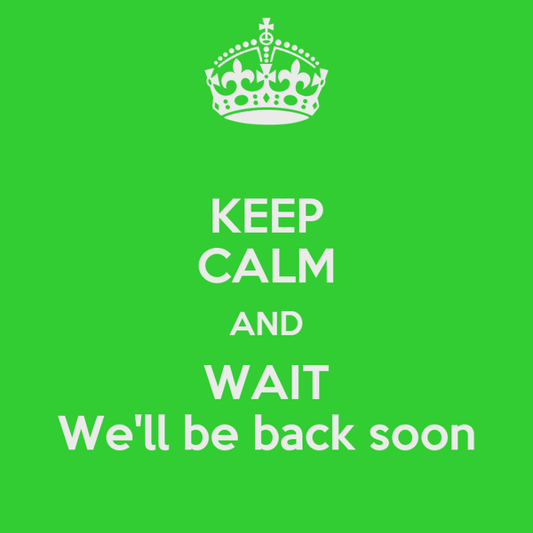 KEEP CALM AND WAIT We'll be back soon
