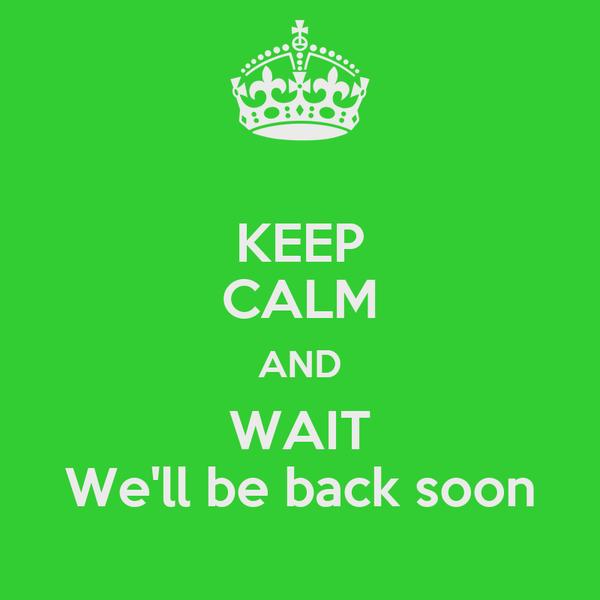 KEEP CALM AND WAIT We'll be back soon