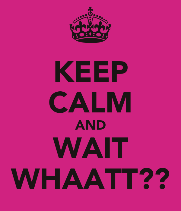 KEEP CALM AND WAIT WHAATT??