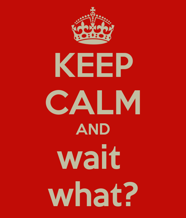 KEEP CALM AND wait  what?